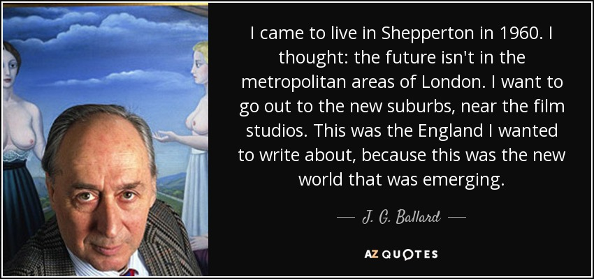 I came to live in Shepperton in 1960. I thought: the future isn't in the metropolitan areas of London. I want to go out to the new suburbs, near the film studios. This was the England I wanted to write about, because this was the new world that was emerging. - J. G. Ballard