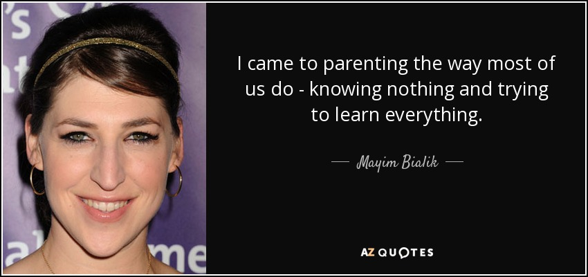 I came to parenting the way most of us do - knowing nothing and trying to learn everything. - Mayim Bialik