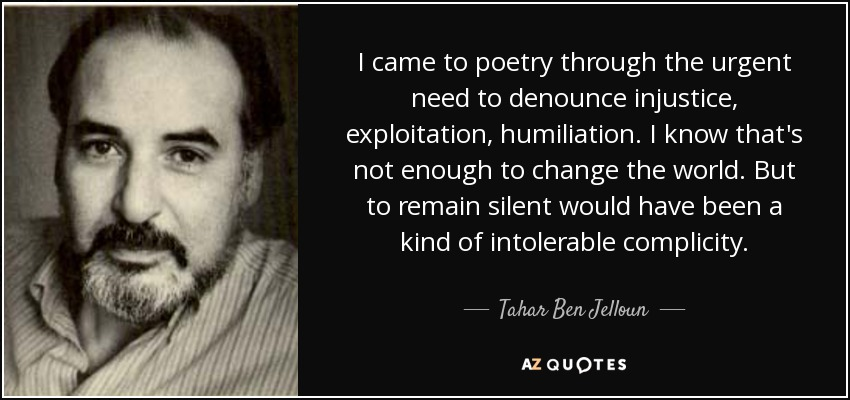I came to poetry through the urgent need to denounce injustice, exploitation, humiliation. I know that's not enough to change the world. But to remain silent would have been a kind of intolerable complicity. - Tahar Ben Jelloun