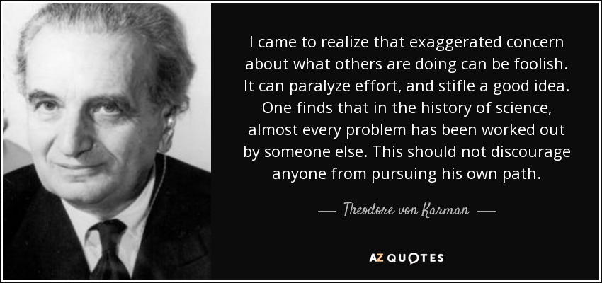 I came to realize that exaggerated concern about what others are doing can be foolish. It can paralyze effort, and stifle a good idea. One finds that in the history of science, almost every problem has been worked out by someone else. This should not discourage anyone from pursuing his own path. - Theodore von Karman