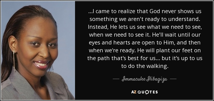 ...I came to realize that God never shows us something we aren't ready to understand. Instead, He lets us see what we need to see, when we need to see it. He'll wait until our eyes and hearts are open to Him, and then when we're ready. He will plant our feet on the path that's best for us. . . but it's up to us to do the walking. - Immaculee Ilibagiza