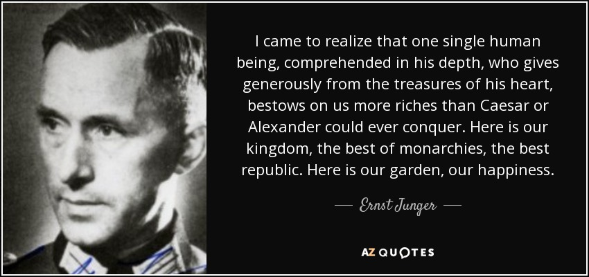 I came to realize that one single human being, comprehended in his depth, who gives generously from the treasures of his heart, bestows on us more riches than Caesar or Alexander could ever conquer. Here is our kingdom, the best of monarchies, the best republic. Here is our garden, our happiness. - Ernst Junger