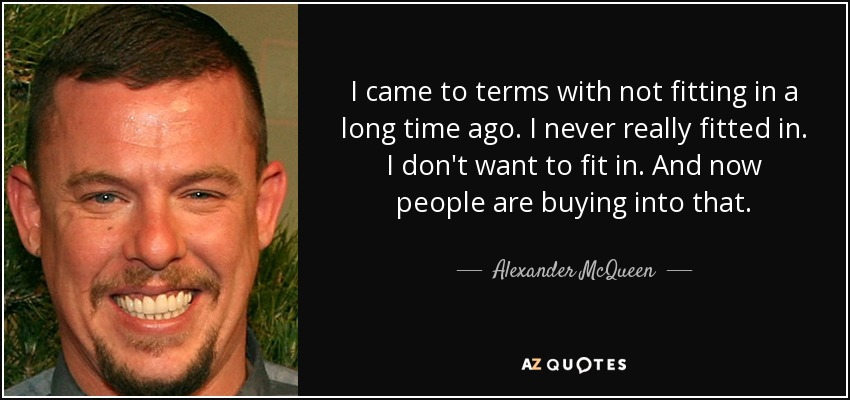 I came to terms with not fitting in a long time ago. I never really fitted in. I don't want to fit in. And now people are buying into that. - Alexander McQueen