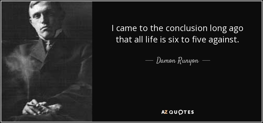 I came to the conclusion long ago that all life is six to five against. - Damon Runyon