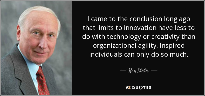 I came to the conclusion long ago that limits to innovation have less to do with technology or creativity than organizational agility. Inspired individuals can only do so much. - Ray Stata