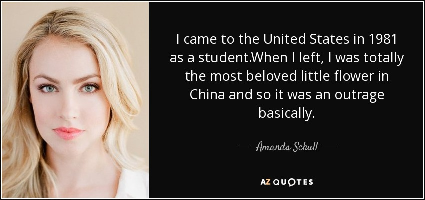 I came to the United States in 1981 as a student.When I left, I was totally the most beloved little flower in China and so it was an outrage basically. - Amanda Schull