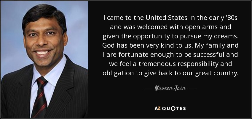 I came to the United States in the early '80s and was welcomed with open arms and given the opportunity to pursue my dreams. God has been very kind to us. My family and I are fortunate enough to be successful and we feel a tremendous responsibility and obligation to give back to our great country. - Naveen Jain