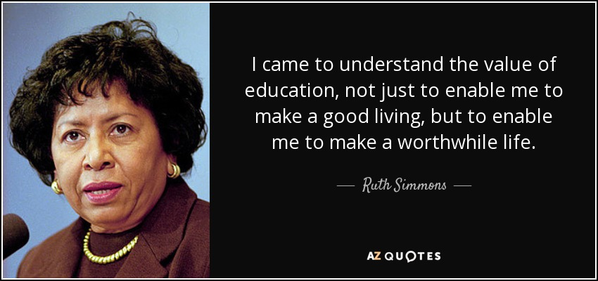 I came to understand the value of education, not just to enable me to make a good living, but to enable me to make a worthwhile life. - Ruth Simmons