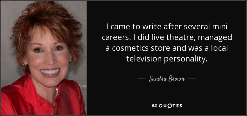 I came to write after several mini careers. I did live theatre, managed a cosmetics store and was a local television personality. - Sandra Brown