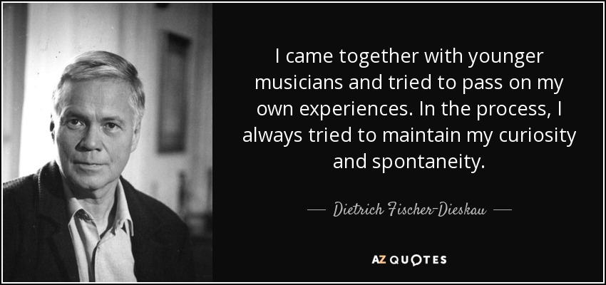 I came together with younger musicians and tried to pass on my own experiences. In the process, I always tried to maintain my curiosity and spontaneity. - Dietrich Fischer-Dieskau