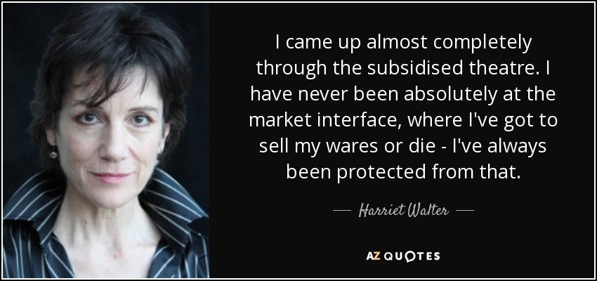 I came up almost completely through the subsidised theatre. I have never been absolutely at the market interface, where I've got to sell my wares or die - I've always been protected from that. - Harriet Walter