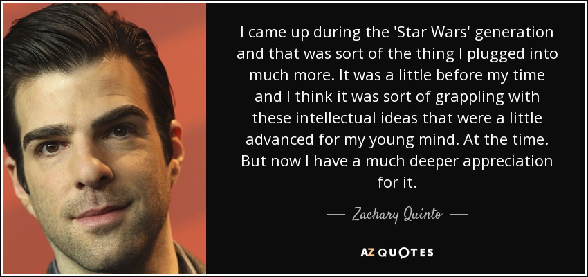 I came up during the 'Star Wars' generation and that was sort of the thing I plugged into much more. It was a little before my time and I think it was sort of grappling with these intellectual ideas that were a little advanced for my young mind. At the time. But now I have a much deeper appreciation for it. - Zachary Quinto