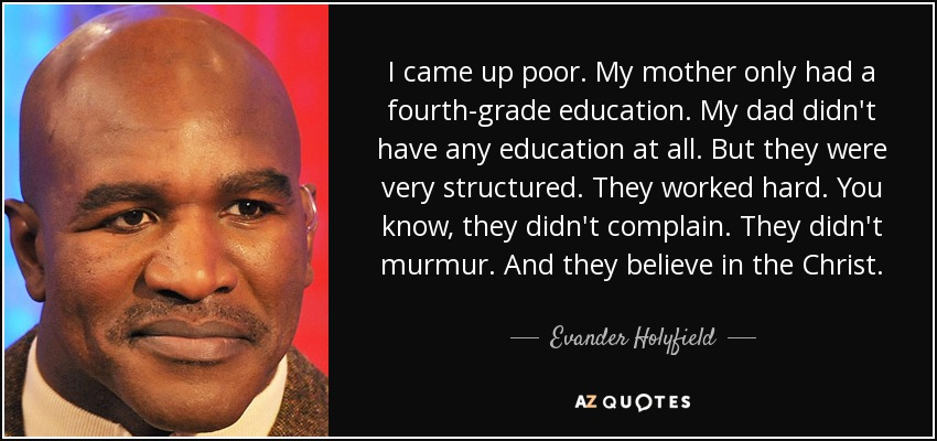 I came up poor. My mother only had a fourth-grade education. My dad didn't have any education at all. But they were very structured. They worked hard. You know, they didn't complain. They didn't murmur. And they believe in the Christ. - Evander Holyfield