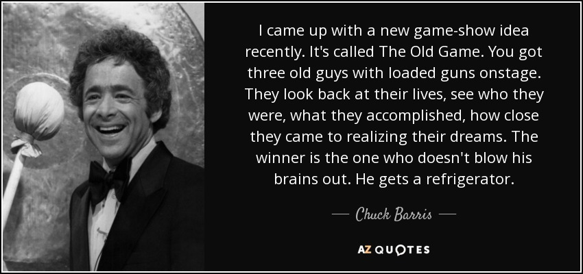 I came up with a new game-show idea recently. It's called The Old Game. You got three old guys with loaded guns onstage. They look back at their lives, see who they were, what they accomplished, how close they came to realizing their dreams. The winner is the one who doesn't blow his brains out. He gets a refrigerator. - Chuck Barris