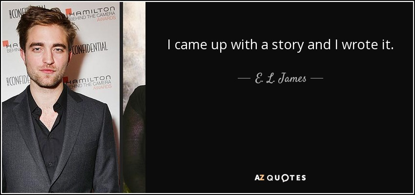 I came up with a story and I wrote it. - E. L. James