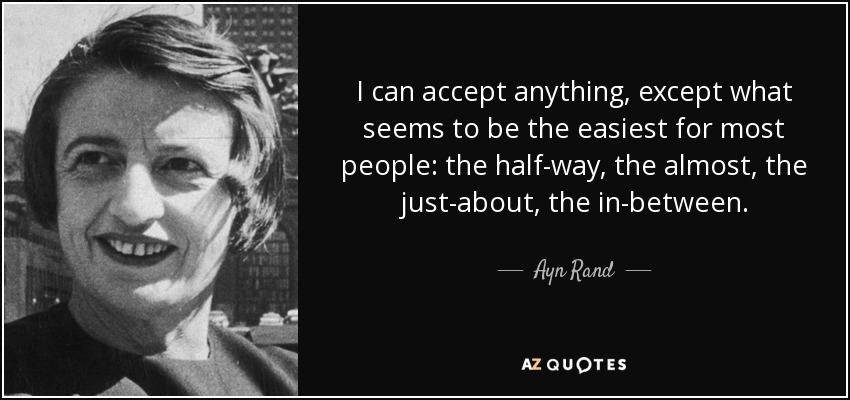 I can accept anything, except what seems to be the easiest for most people: the half-way, the almost, the just-about, the in-between. - Ayn Rand