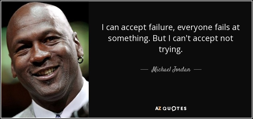 I can accept failure, everyone fails at something. But I can't accept not trying. - Michael Jordan