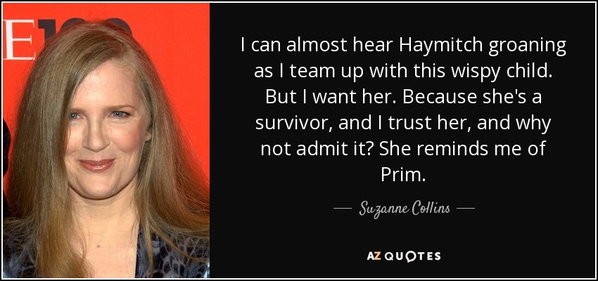 I can almost hear Haymitch groaning as I team up with this wispy child. But I want her. Because she's a survivor, and I trust her, and why not admit it? She reminds me of Prim. - Suzanne Collins