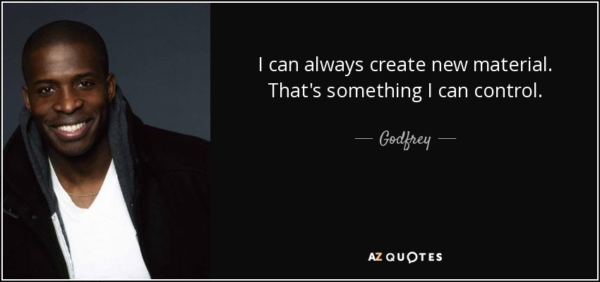 I can always create new material. That's something I can control. - Godfrey