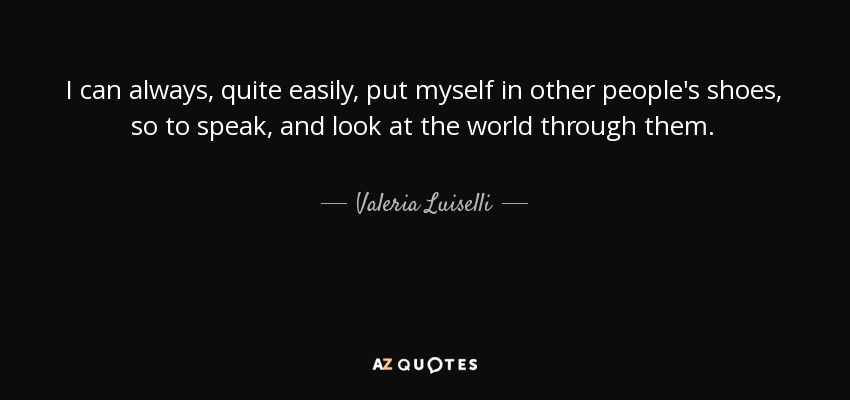 I can always, quite easily, put myself in other people's shoes, so to speak, and look at the world through them. - Valeria Luiselli
