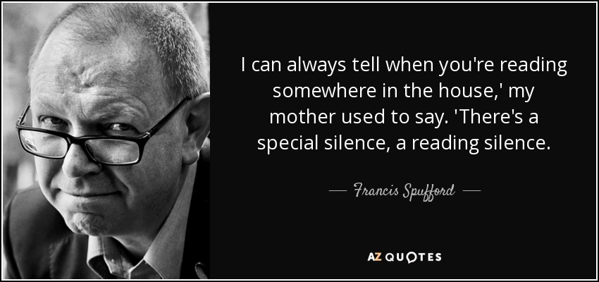 I can always tell when you're reading somewhere in the house,' my mother used to say. 'There's a special silence, a reading silence. - Francis Spufford