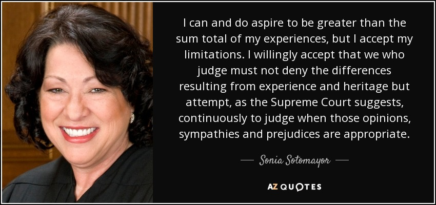 I can and do aspire to be greater than the sum total of my experiences, but I accept my limitations. I willingly accept that we who judge must not deny the differences resulting from experience and heritage but attempt, as the Supreme Court suggests, continuously to judge when those opinions, sympathies and prejudices are appropriate. - Sonia Sotomayor