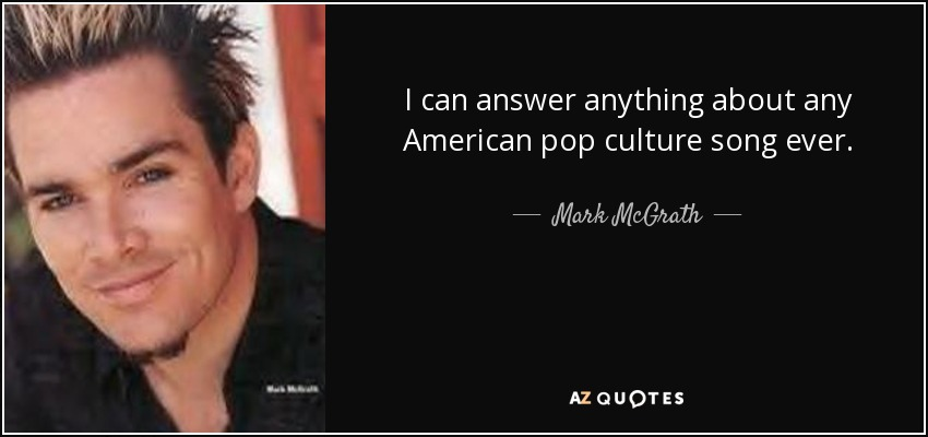 I can answer anything about any American pop culture song ever. - Mark McGrath
