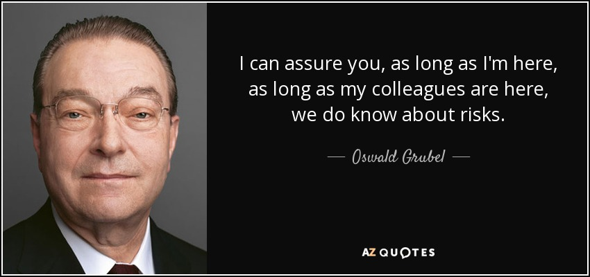 I can assure you, as long as I'm here, as long as my colleagues are here, we do know about risks. - Oswald Grubel