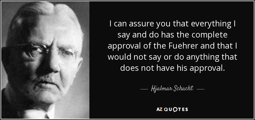 I can assure you that everything I say and do has the complete approval of the Fuehrer and that I would not say or do anything that does not have his approval. - Hjalmar Schacht