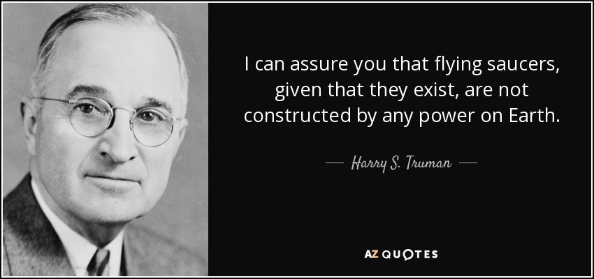 I can assure you that flying saucers, given that they exist, are not constructed by any power on Earth. - Harry S. Truman