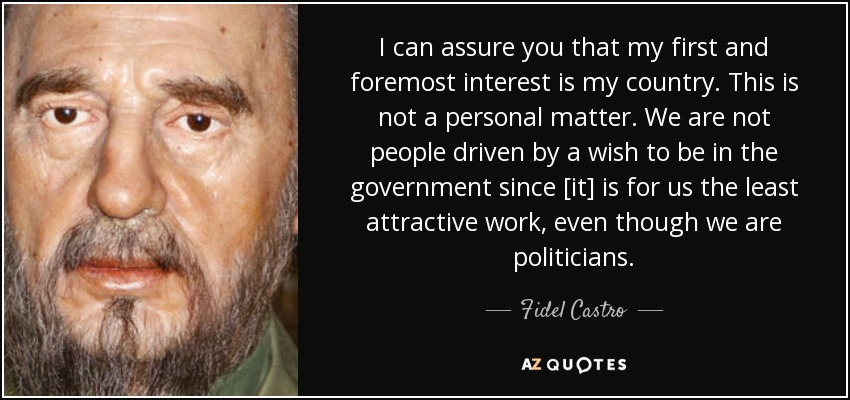 I can assure you that my first and foremost interest is my country. This is not a personal matter. We are not people driven by a wish to be in the government since [it] is for us the least attractive work, even though we are politicians. - Fidel Castro