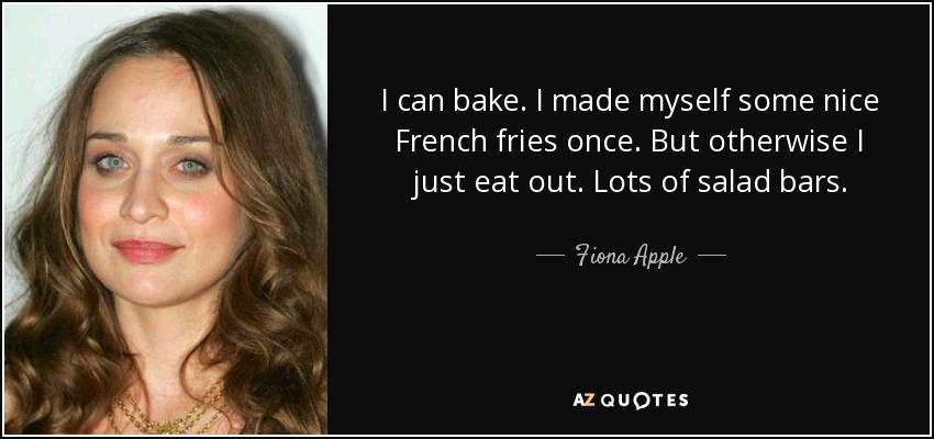I can bake. I made myself some nice French fries once. But otherwise I just eat out. Lots of salad bars. - Fiona Apple