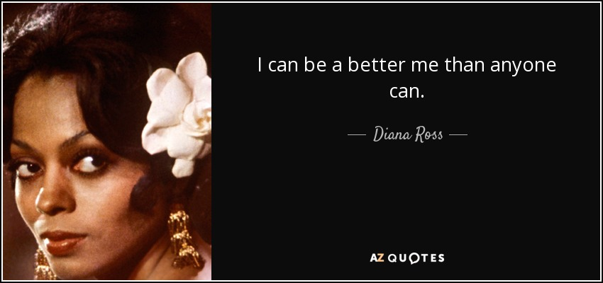 I can be a better me than anyone can. - Diana Ross