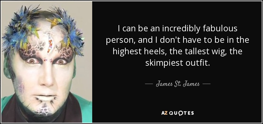 I can be an incredibly fabulous person, and I don't have to be in the highest heels, the tallest wig, the skimpiest outfit. - James St. James