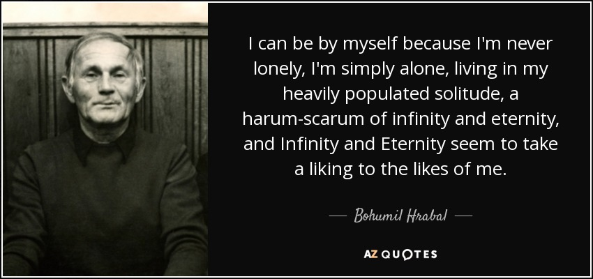 Bohumil Hrabal Quote: I Can Be By Myself Because I'm Never