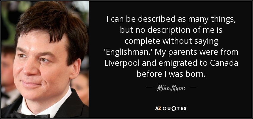 I can be described as many things, but no description of me is complete without saying 'Englishman.' My parents were from Liverpool and emigrated to Canada before I was born. - Mike Myers