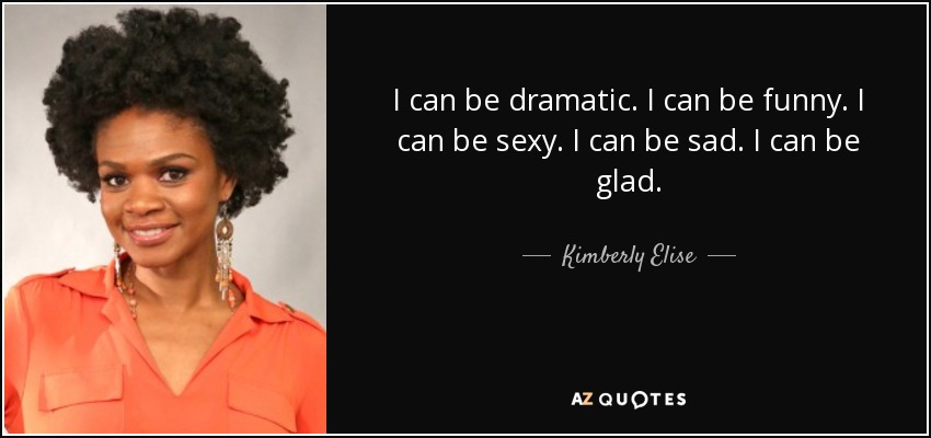 I can be dramatic. I can be funny. I can be sexy. I can be sad. I can be glad. - Kimberly Elise