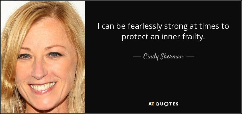 I can be fearlessly strong at times to protect an inner frailty. - Cindy Sherman