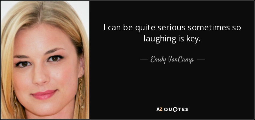 I can be quite serious sometimes so laughing is key. - Emily VanCamp