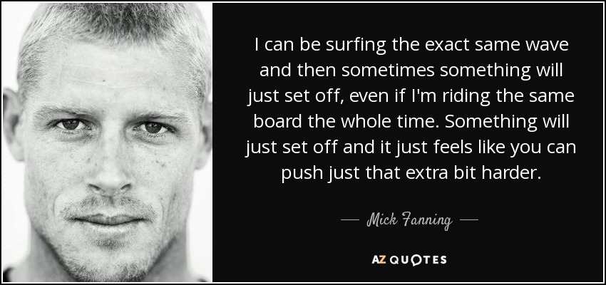 I can be surfing the exact same wave and then sometimes something will just set off, even if I'm riding the same board the whole time. Something will just set off and it just feels like you can push just that extra bit harder. - Mick Fanning