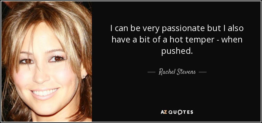 I can be very passionate but I also have a bit of a hot temper - when pushed. - Rachel Stevens