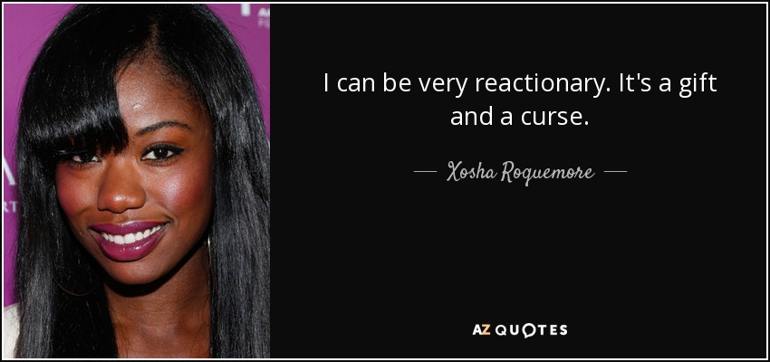 I can be very reactionary. It's a gift and a curse. - Xosha Roquemore