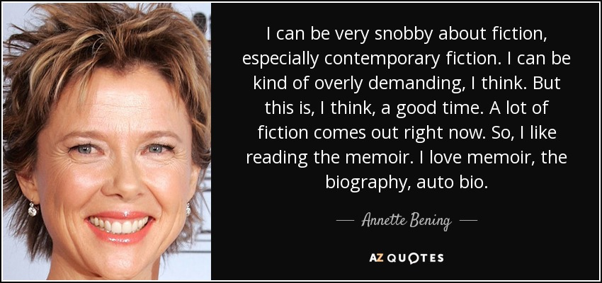 I can be very snobby about fiction, especially contemporary fiction. I can be kind of overly demanding, I think. But this is, I think, a good time. A lot of fiction comes out right now. So, I like reading the memoir. I love memoir, the biography, auto bio. - Annette Bening