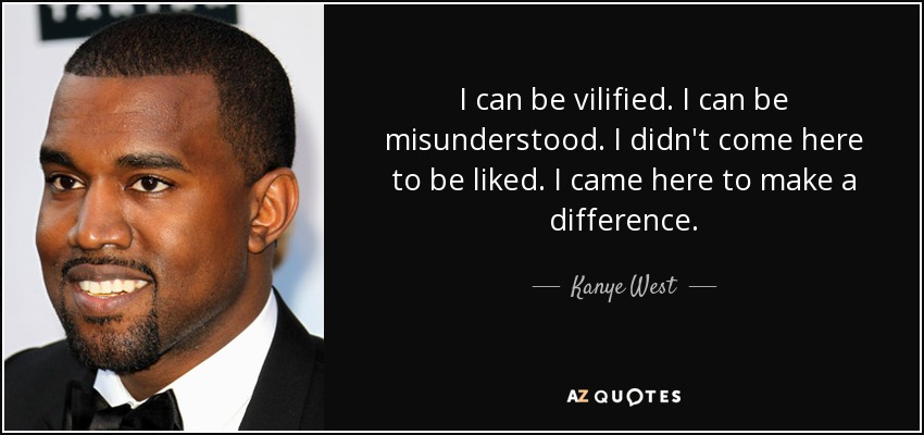 I can be vilified. I can be misunderstood. I didn't come here to be liked. I came here to make a difference. - Kanye West