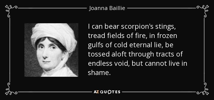 I can bear scorpion's stings, tread fields of fire, in frozen gulfs of cold eternal lie, be tossed aloft through tracts of endless void, but cannot live in shame. - Joanna Baillie