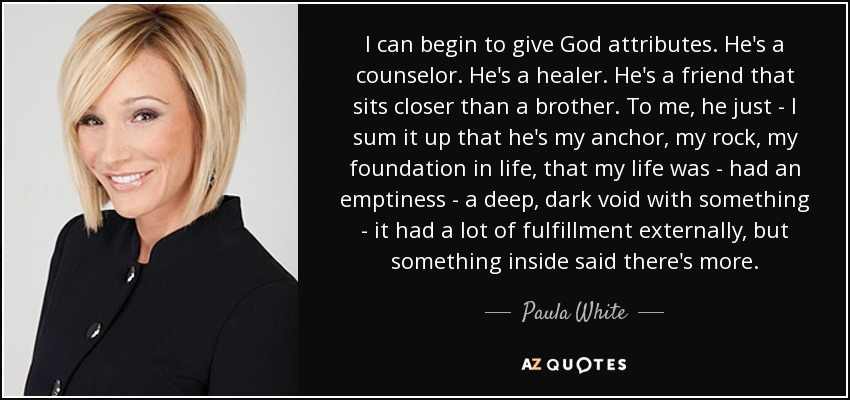 I can begin to give God attributes. He's a counselor. He's a healer. He's a friend that sits closer than a brother. To me, he just - I sum it up that he's my anchor, my rock, my foundation in life, that my life was - had an emptiness - a deep, dark void with something - it had a lot of fulfillment externally, but something inside said there's more. - Paula White