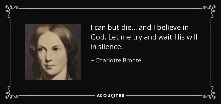 I can but die... and I believe in God. Let me try and wait His will in silence. - Charlotte Bronte