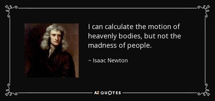 I can calculate the motion of heavenly bodies, but not the madness of people. - Isaac Newton