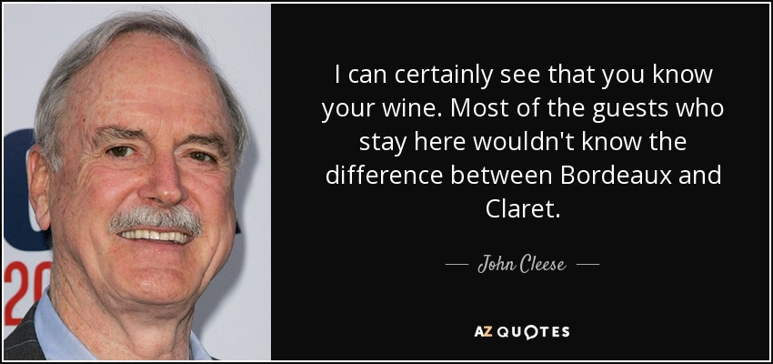 I can certainly see that you know your wine. Most of the guests who stay here wouldn't know the difference between Bordeaux and Claret. - John Cleese