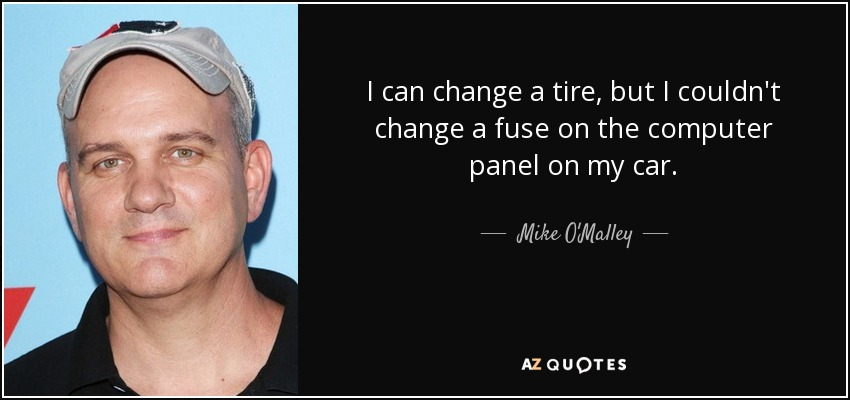 I can change a tire, but I couldn't change a fuse on the computer panel on my car. - Mike O'Malley